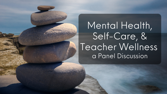 Mental Health, Self-care, and Teacher Wellness – a Panel Discussion